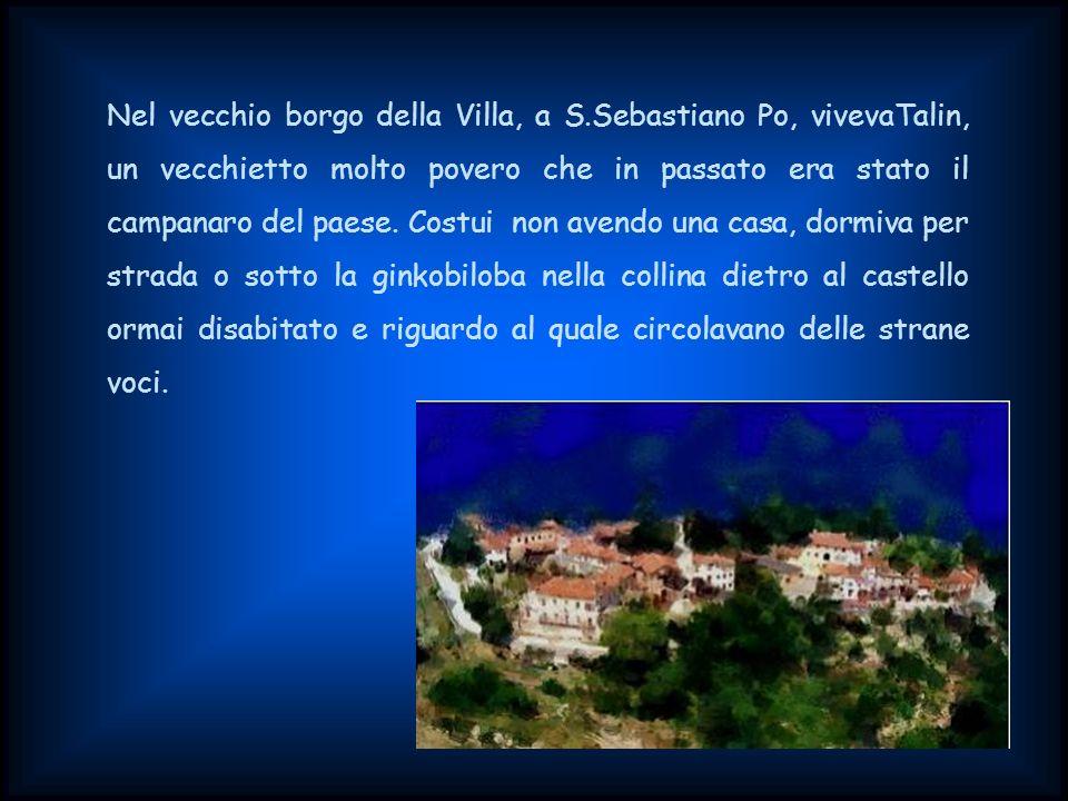 Nel vecchio borgo della Villa, a S.Sebastiano Po, vivevaTalin, un vecchietto molto povero che in passato era stato il campanaro del paese.