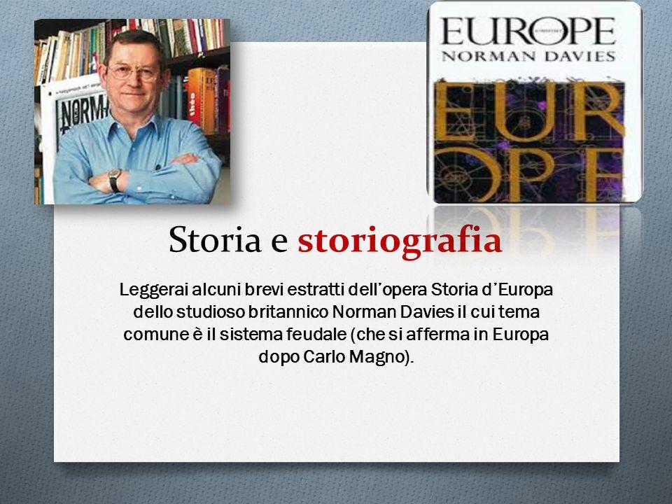 Storia e storiografia Leggerai alcuni brevi estratti dellopera Storia dEuropa dello studioso britannico Norman Davies il cui tema comune è il sistema feudale (che si afferma in Europa dopo Carlo Magno).