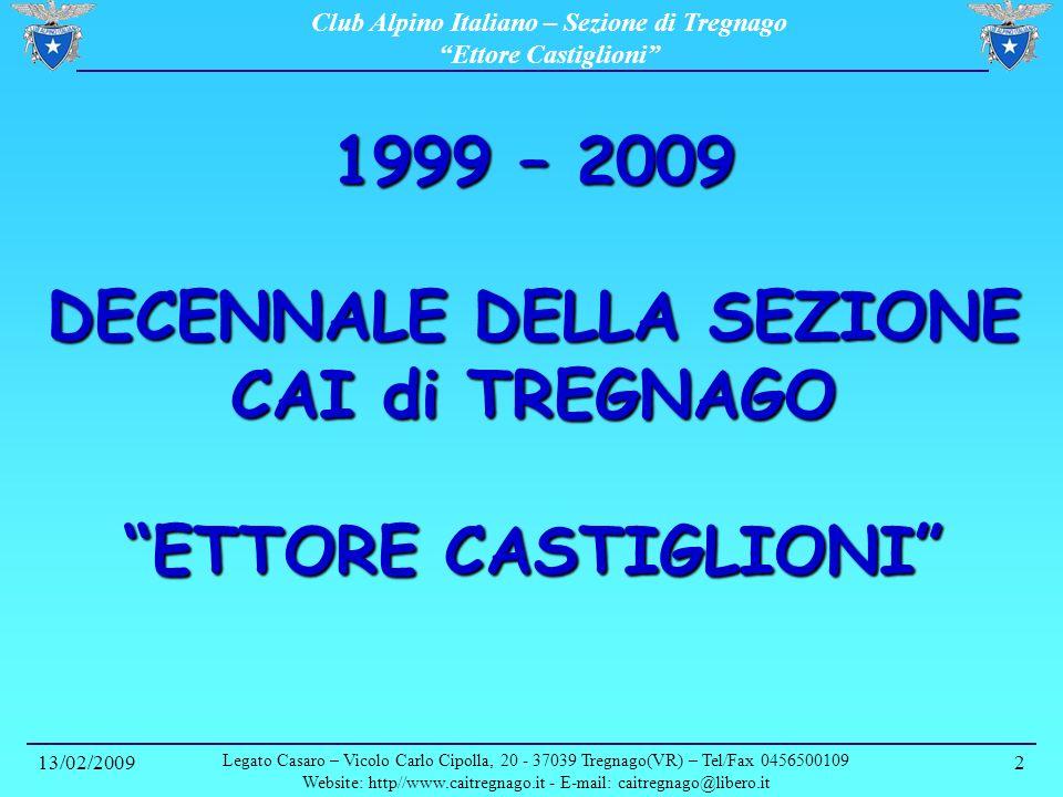 Club Alpino Italiano – Sezione di Tregnago Ettore Castiglioni 13/02/2009 Legato Casaro – Vicolo Carlo Cipolla, 20 - 37039 Tregnago(VR) – Tel/Fax 0456500109 Website: http//www.caitregnago.it - E-mail: caitregnago@libero.it 3 1999 – 2009 Decennale della Sezione Novembre 1991 Club Alpino Italiano Alcuni amici riuniti a cena decidono di impegnarsi per costituire nel paese un gruppo affiliato al Club Alpino Italiano.