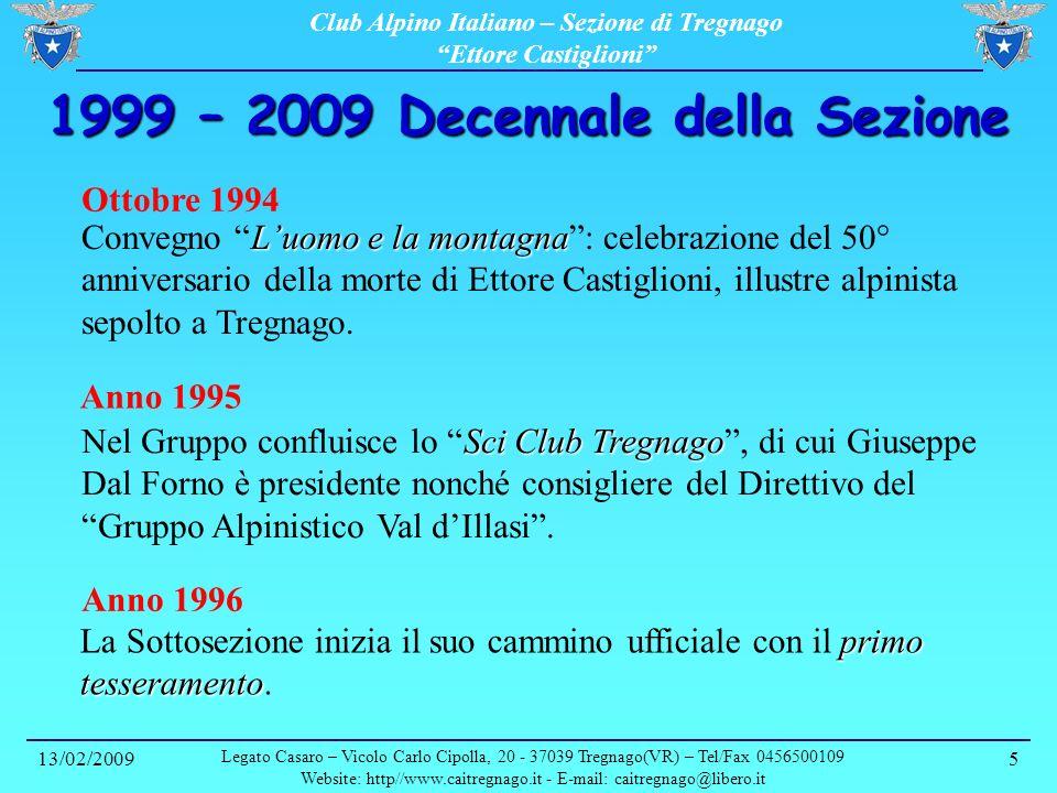 Club Alpino Italiano – Sezione di Tregnago Ettore Castiglioni 13/02/2009 Legato Casaro – Vicolo Carlo Cipolla, 20 - 37039 Tregnago(VR) – Tel/Fax 0456500109 Website: http//www.caitregnago.it - E-mail: caitregnago@libero.it 6 1999 – 2009 Decennale della Sezione 13 Febbraio 1997 Ricordo di Giuseppe Dal Forno La ripresa è arrivata con lorganizzazione della serata Ricordo di Giuseppe Dal Forno Gennaio 1998 Trofeo Giuseppe Dal Forno Il primo progetto concretizzatosi è stato lorganizzazione della gara sciistica alla Conca dei Parpari con lassegnazione del Trofeo Giuseppe Dal Forno.
