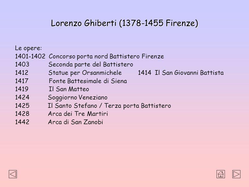 Lorenzo Ghiberti (1378-1455 Firenze) Le opere: 1401-1402 Concorso porta nord Battistero Firenze 1403 Seconda parte del Battistero 1412 Statue per Orsa