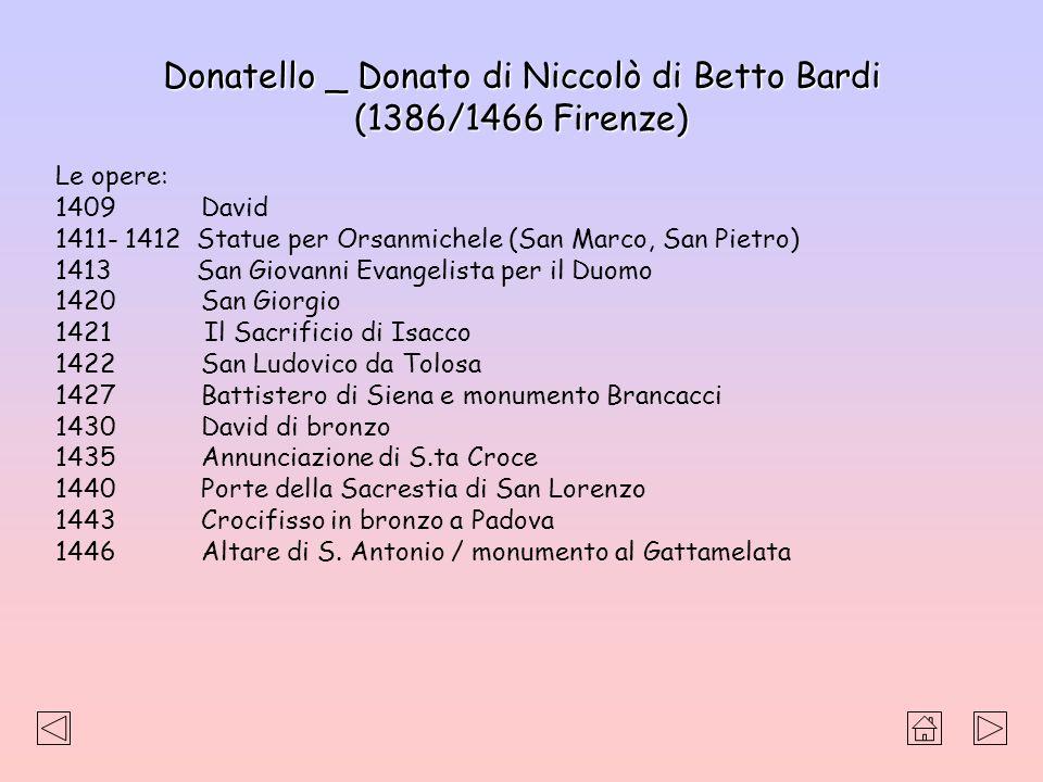 Donatello _ Donato di Niccolò di Betto Bardi (1386/1466 Firenze) Le opere: 1409 David 1411- 1412 Statue per Orsanmichele (San Marco, San Pietro) 1413