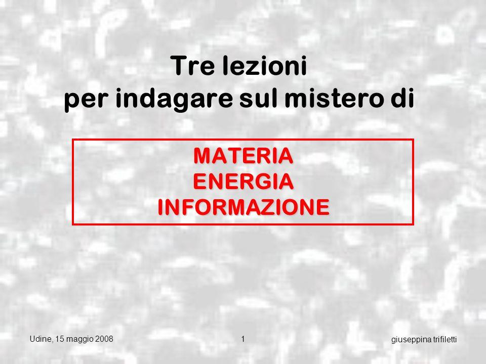 Udine, 15 maggio 20081 giuseppina trifiletti Tre lezioni per indagare sul mistero di MATERIA ENERGIA INFORMAZIONE
