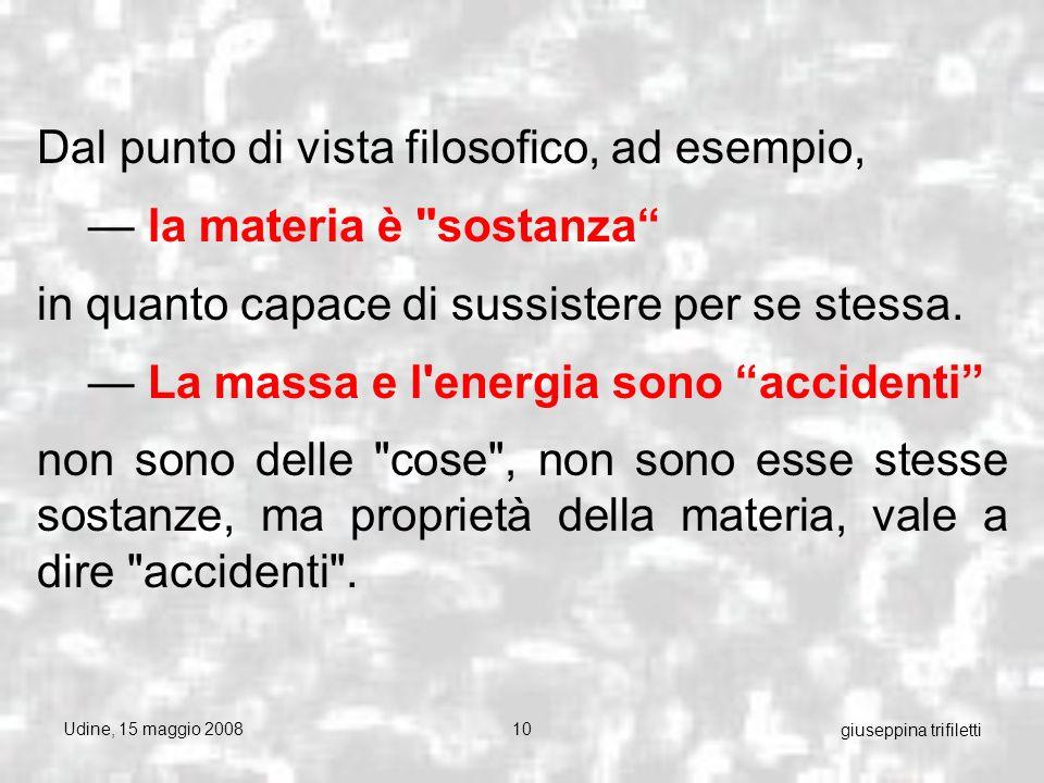 Udine, 15 maggio 200810 giuseppina trifiletti Dal punto di vista filosofico, ad esempio, la materia è sostanza in quanto capace di sussistere per se stessa.