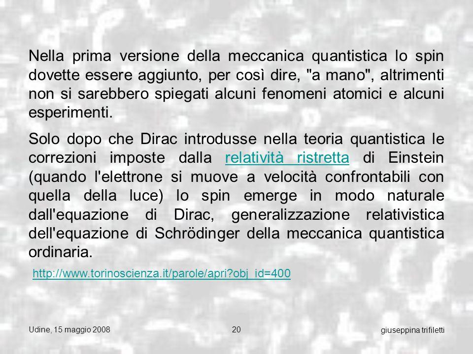 Udine, 15 maggio 200820 giuseppina trifiletti Nella prima versione della meccanica quantistica lo spin dovette essere aggiunto, per così dire, a mano , altrimenti non si sarebbero spiegati alcuni fenomeni atomici e alcuni esperimenti.