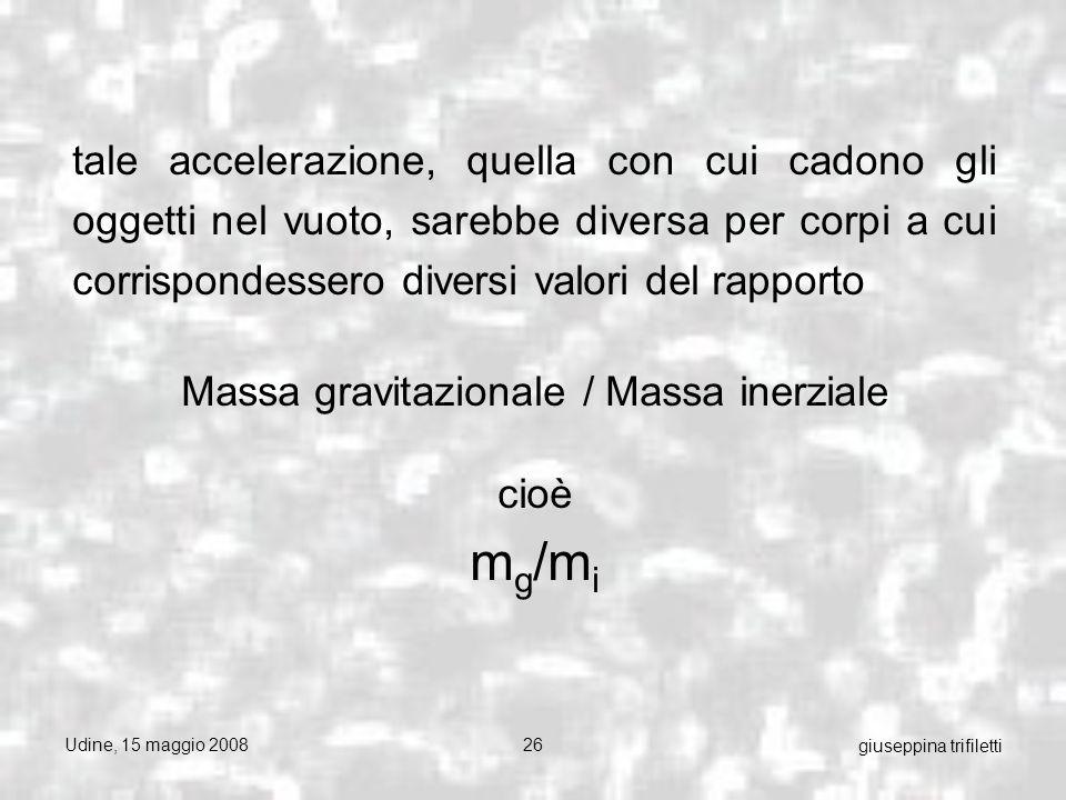 Udine, 15 maggio 200826 giuseppina trifiletti tale accelerazione, quella con cui cadono gli oggetti nel vuoto, sarebbe diversa per corpi a cui corrispondessero diversi valori del rapporto Massa gravitazionale / Massa inerziale cioè m g /m i