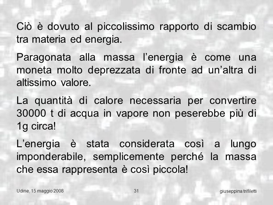 Udine, 15 maggio 200831 giuseppina trifiletti Ciò è dovuto al piccolissimo rapporto di scambio tra materia ed energia.
