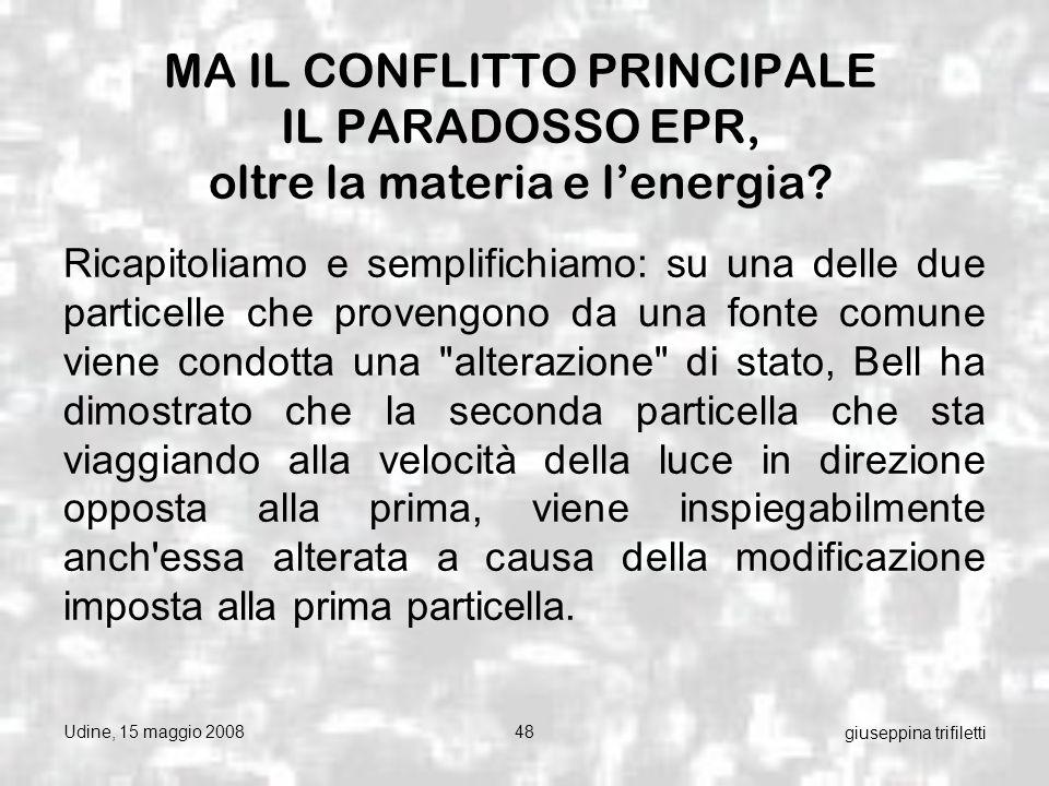 Udine, 15 maggio 200848 giuseppina trifiletti MA IL CONFLITTO PRINCIPALE IL PARADOSSO EPR, oltre la materia e lenergia.