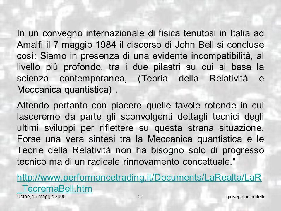 Udine, 15 maggio 200851 giuseppina trifiletti In un convegno internazionale di fisica tenutosi in Italia ad Amalfi il 7 maggio 1984 il discorso di John Bell si concluse così: Siamo in presenza di una evidente incompatibilità, al livello più profondo, tra i due pilastri su cui si basa la scienza contemporanea, (Teoria della Relatività e Meccanica quantistica).