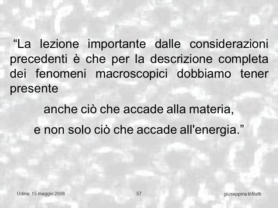 Udine, 15 maggio 200857 giuseppina trifiletti La lezione importante dalle considerazioni precedenti è che per la descrizione completa dei fenomeni macroscopici dobbiamo tener presente anche ciò che accade alla materia, e non solo ciò che accade all energia.