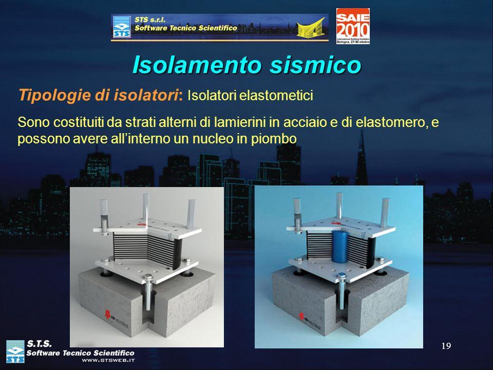 19 Isolamento sismico Tipologie di isolatori: Isolatori elastometici Sono costituiti da strati alterni di lamierini in acciaio e di elastomero, e poss