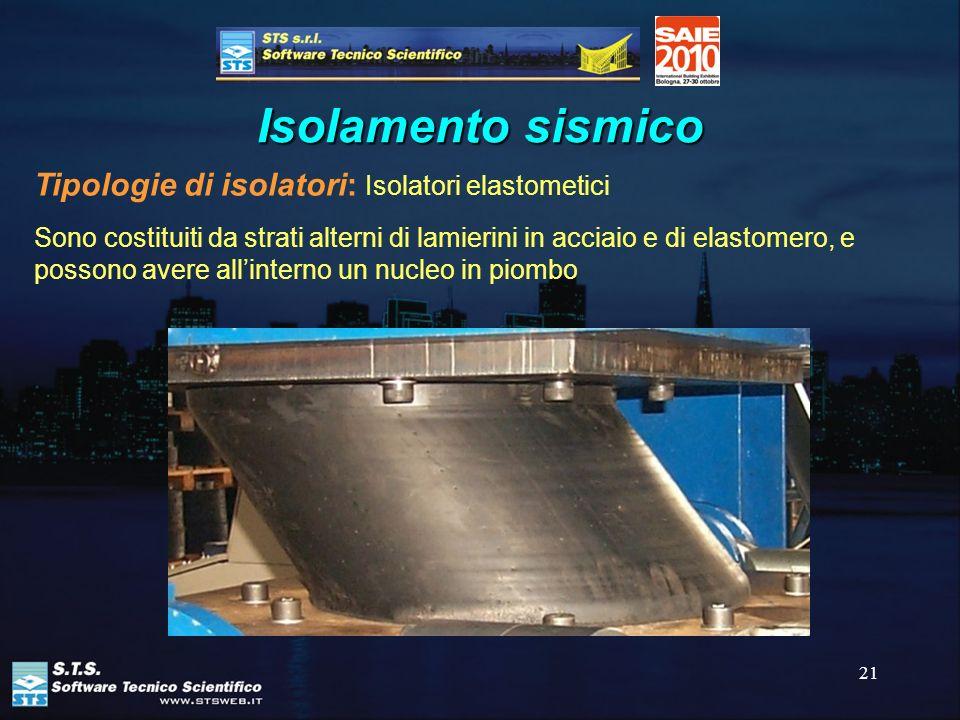 21 Isolamento sismico Tipologie di isolatori: Isolatori elastometici Sono costituiti da strati alterni di lamierini in acciaio e di elastomero, e poss