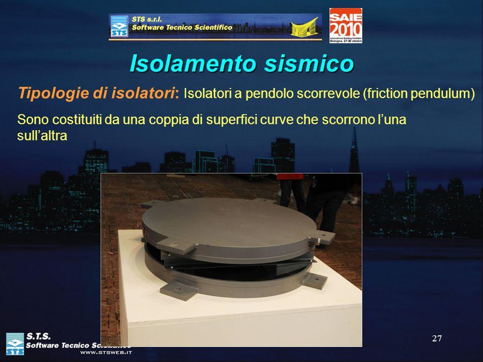 27 Isolamento sismico Tipologie di isolatori: Isolatori a pendolo scorrevole (friction pendulum) Sono costituiti da una coppia di superfici curve che