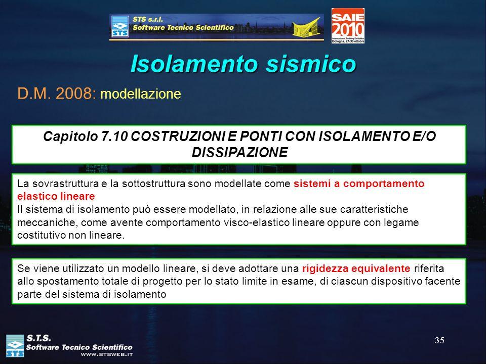35 Isolamento sismico D.M. 2008: modellazione La sovrastruttura e la sottostruttura sono modellate come sistemi a comportamento elastico lineare Il si