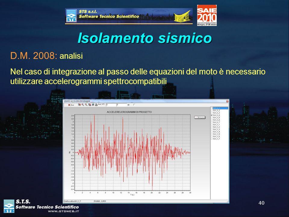 40 Isolamento sismico D.M. 2008: analisi Nel caso di integrazione al passo delle equazioni del moto è necessario utilizzare accelerogrammi spettrocomp