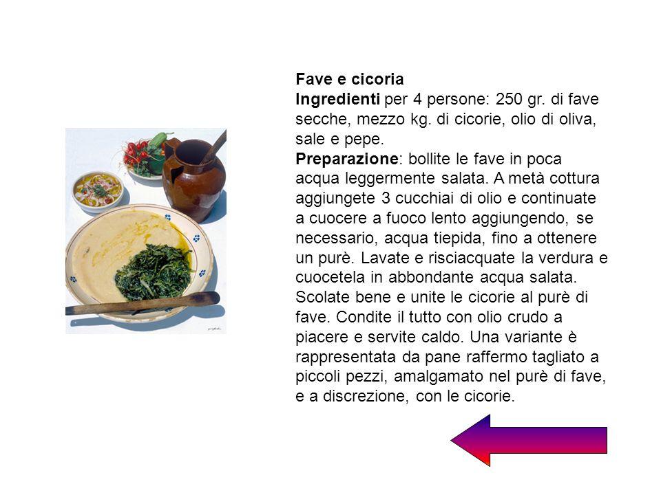 Fave e cicoria Ingredienti per 4 persone: 250 gr. di fave secche, mezzo kg. di cicorie, olio di oliva, sale e pepe. Preparazione: bollite le fave in p