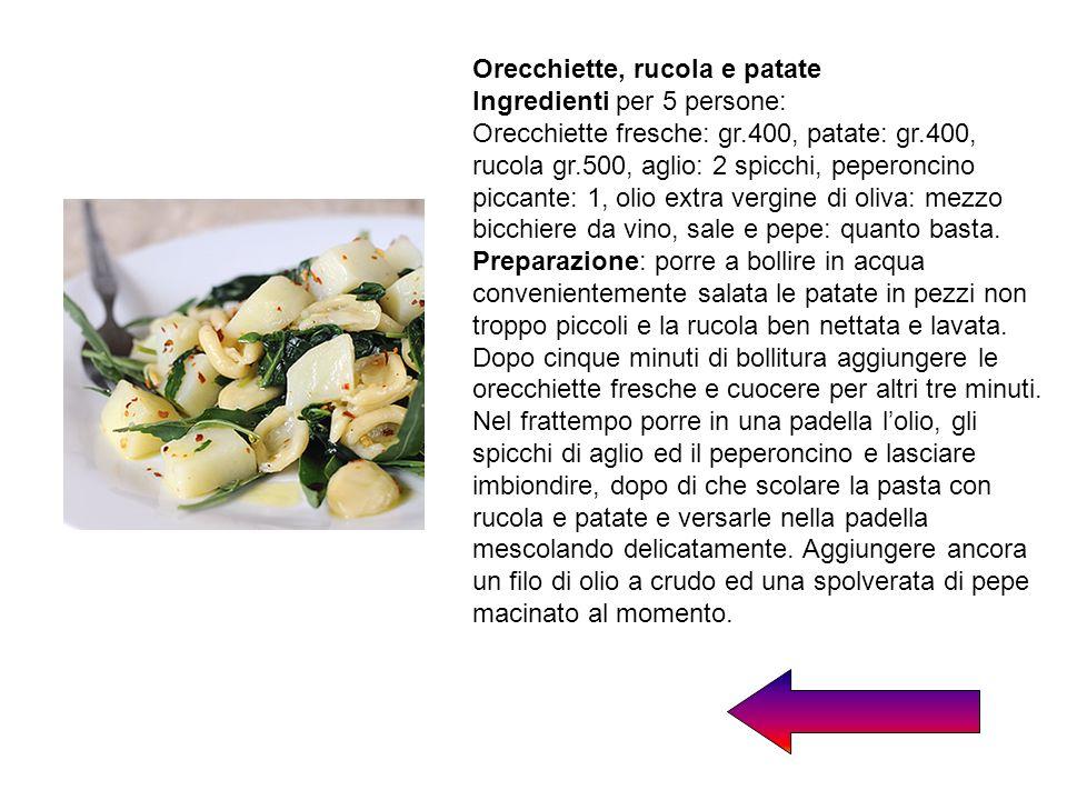 Orecchiette, rucola e patate Ingredienti per 5 persone: Orecchiette fresche: gr.400, patate: gr.400, rucola gr.500, aglio: 2 spicchi, peperoncino picc