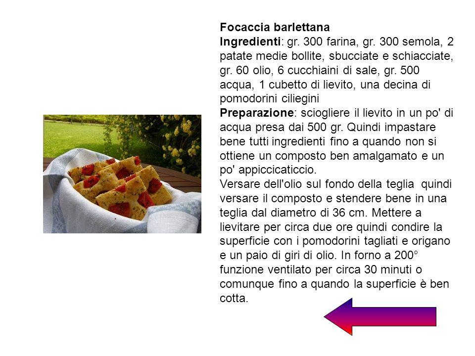 Focaccia barlettana Ingredienti: gr. 300 farina, gr. 300 semola, 2 patate medie bollite, sbucciate e schiacciate, gr. 60 olio, 6 cucchiaini di sale, g