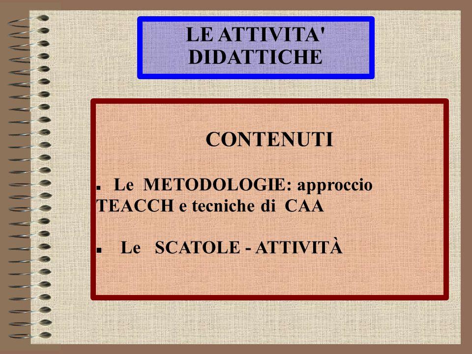 LE ATTIVITA' DIDATTICHE CONTENUTI Le METODOLOGIE: approccio TEACCH e tecniche di CAA Le SCATOLE - ATTIVITÀ
