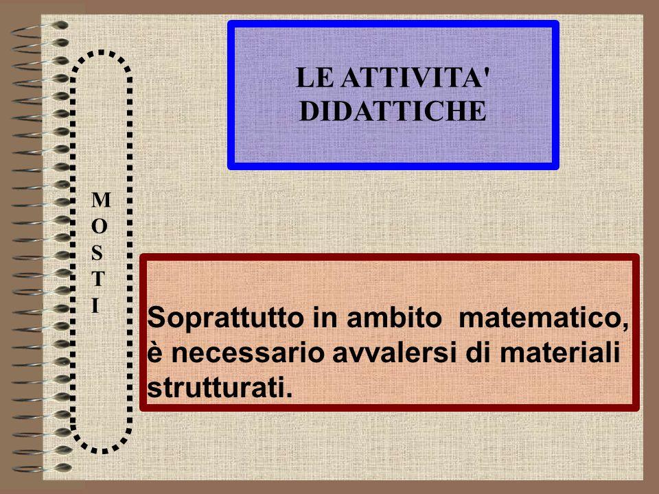 LE ATTIVITA' DIDATTICHE MOSTIMOSTI Soprattutto in ambito matematico, è necessario avvalersi di materiali strutturati.