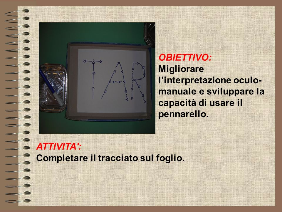 OBIETTIVO: Migliorare linterpretazione oculo- manuale e sviluppare la capacità di usare il pennarello. ATTIVITA': Completare il tracciato sul foglio.