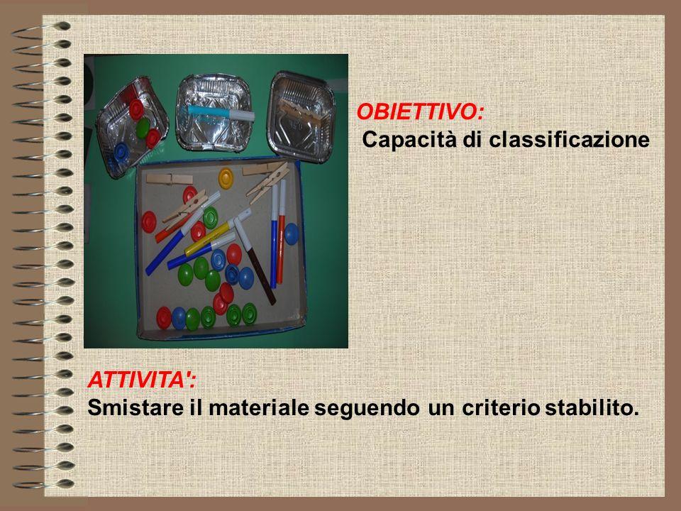 OBIETTIVO: Capacità di classificazione ATTIVITA': Smistare il materiale seguendo un criterio stabilito.