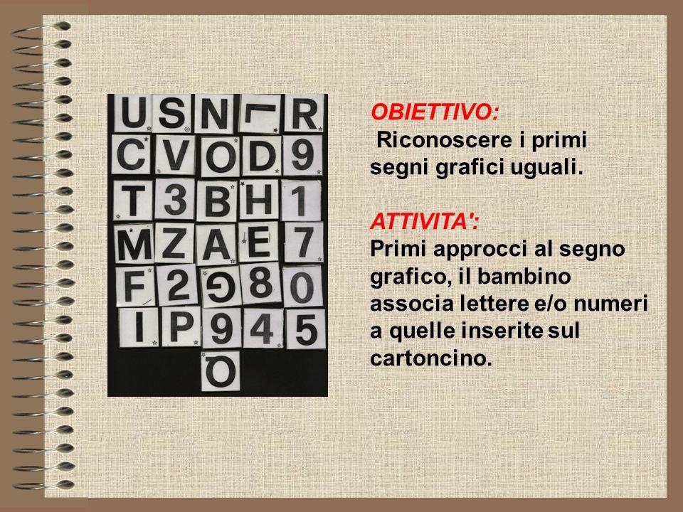 OBIETTIVO: Riconoscere i primi segni grafici uguali. ATTIVITA': Primi approcci al segno grafico, il bambino associa lettere e/o numeri a quelle inseri