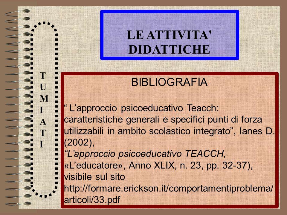 LE ATTIVITA' DIDATTICHE TUMIATITUMIATI BIBLIOGRAFIA Lapproccio psicoeducativo Teacch: caratteristiche generali e specifici punti di forza utilizzabili