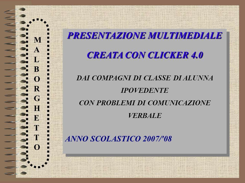 MALBORGHETTOMALBORGHETTO PRESENTAZIONE MULTIMEDIALE CREATA CON CLICKER 4.0 DAI COMPAGNI DI CLASSE DI ALUNNA IPOVEDENTE CON PROBLEMI DI COMUNICAZIONE V