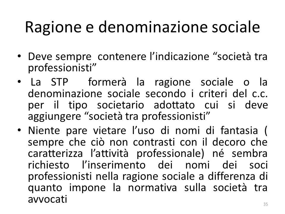 Ragione e denominazione sociale Deve sempre contenere lindicazione società tra professionisti La STP formerà la ragione sociale o la denominazione sociale secondo i criteri del c.c.