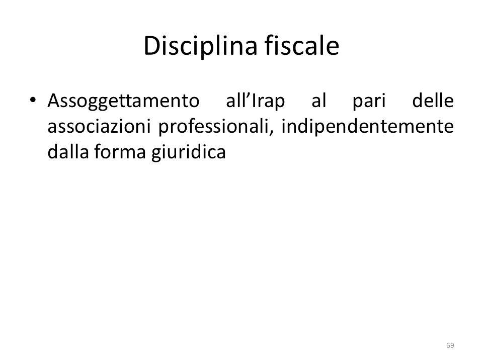 Disciplina fiscale Assoggettamento allIrap al pari delle associazioni professionali, indipendentemente dalla forma giuridica 69