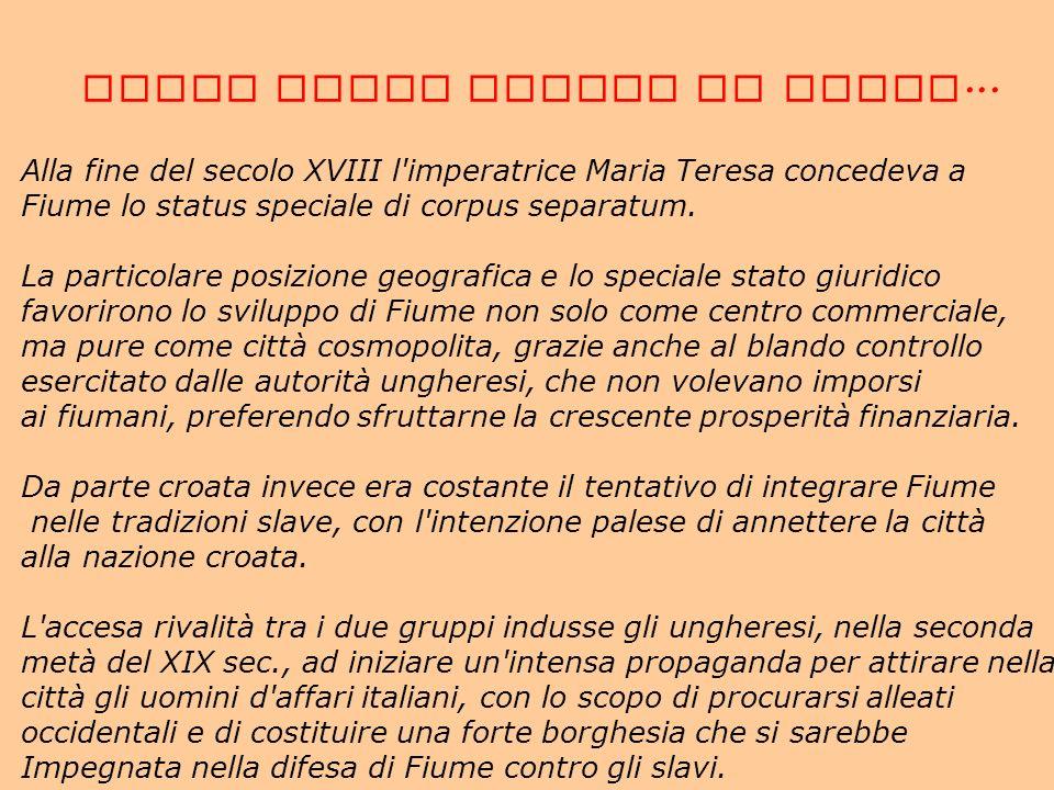 Alla fine del secolo XVIII l'imperatrice Maria Teresa concedeva a Fiume lo status speciale di corpus separatum. La particolare posizione geografica e