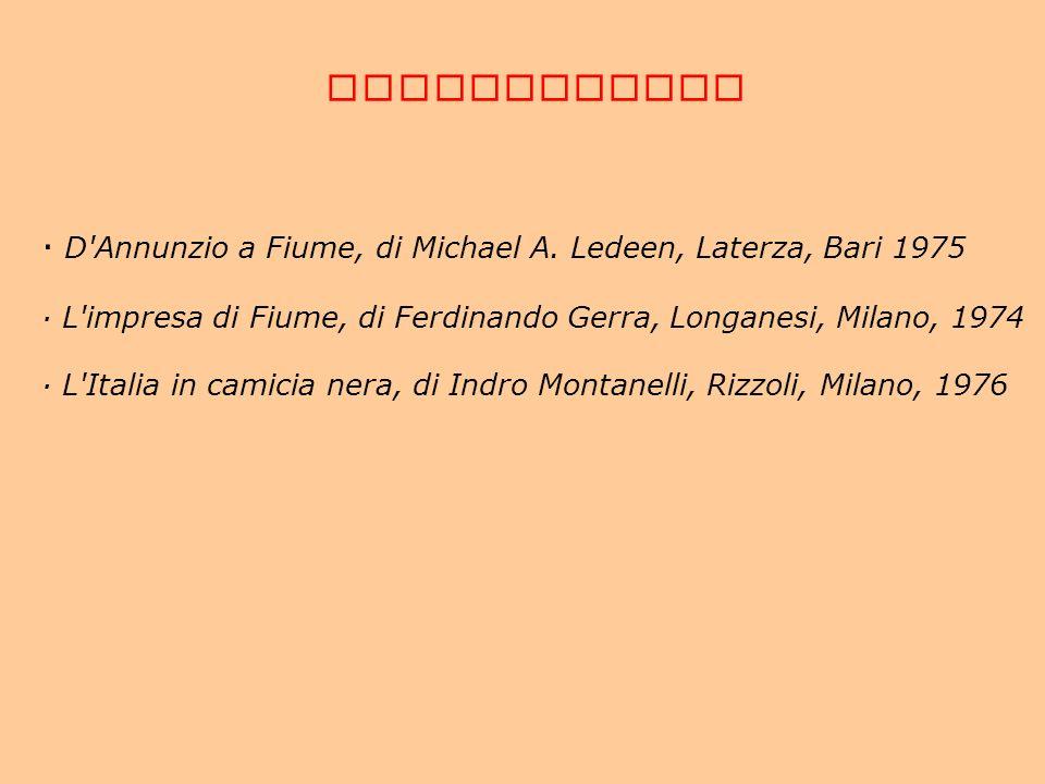 BIBLIOGRAFIA · D'Annunzio a Fiume, di Michael A. Ledeen, Laterza, Bari 1975 · L'impresa di Fiume, di Ferdinando Gerra, Longanesi, Milano, 1974 · L'Ita