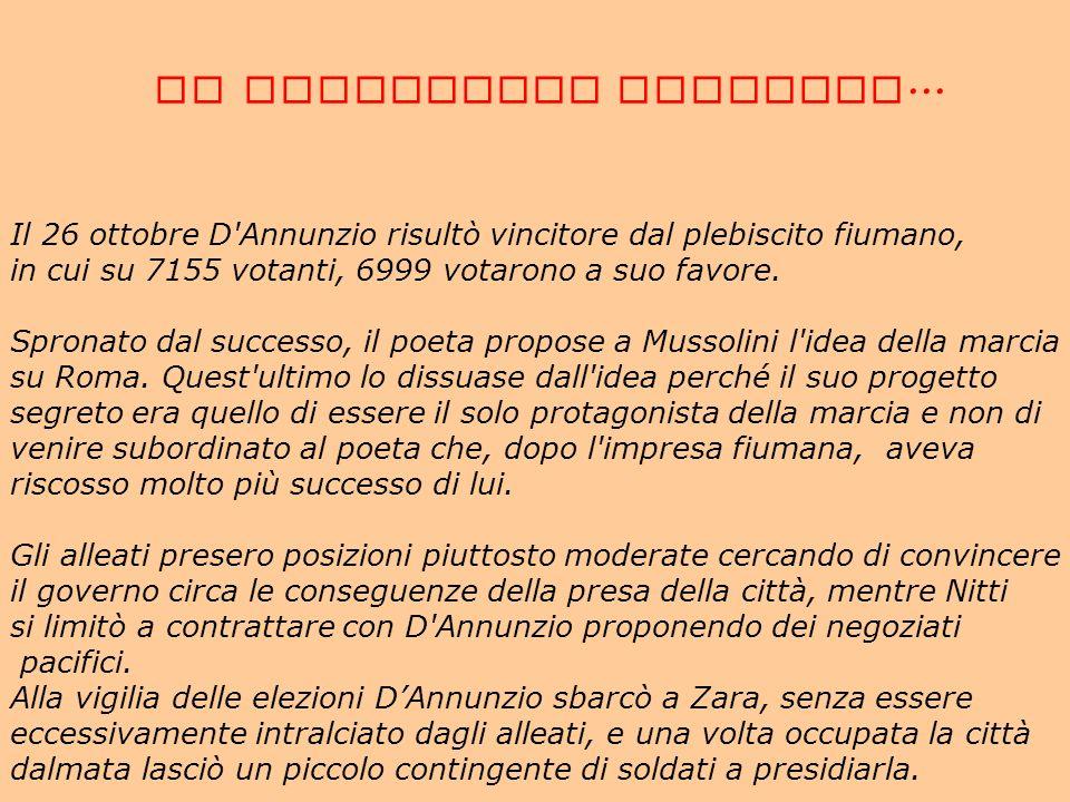 LA SITUAZIONE POLITICA... Il 26 ottobre D'Annunzio risultò vincitore dal plebiscito fiumano, in cui su 7155 votanti, 6999 votarono a suo favore. Spron