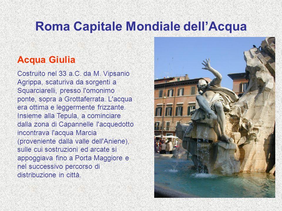 Roma Capitale Mondiale dellAcqua Acqua Giulia Costruito nel 33 a.C. da M. Vipsanio Agrippa, scaturiva da sorgenti a Squarciarelli, presso l'omonimo po