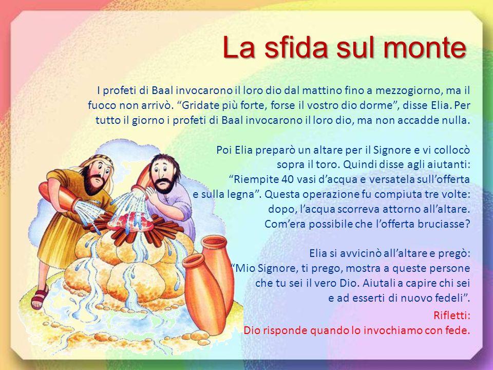 Rifletti: Chiedi aiuto a Dio anche quando ti sembra lontano. Elia disse al re Acab: Fa riunire sul monte Carmelo tutti i profeti di Baal. Organizzerem