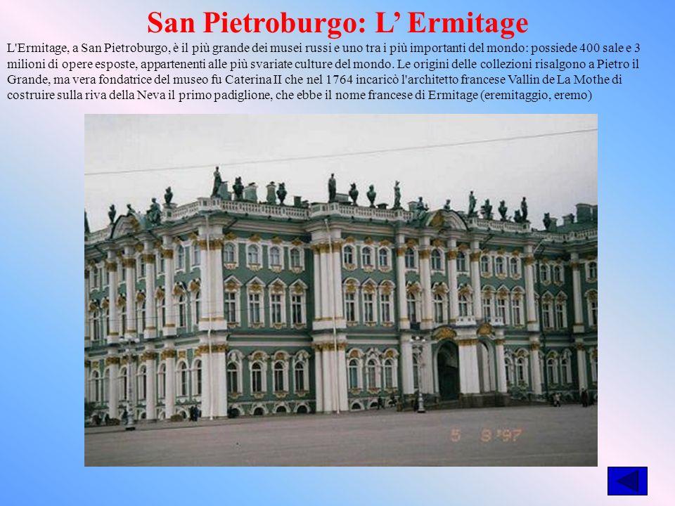 San Pietroburgo: L Ermitage L Ermitage, a San Pietroburgo, è il più grande dei musei russi e uno tra i più importanti del mondo: possiede 400 sale e 3 milioni di opere esposte, appartenenti alle più svariate culture del mondo.