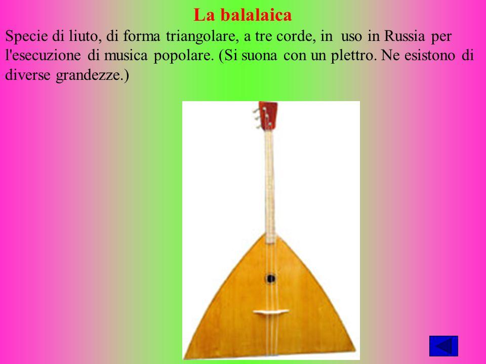 La balalaica Specie di liuto, di forma triangolare, a tre corde, in uso in Russia per l esecuzione di musica popolare.