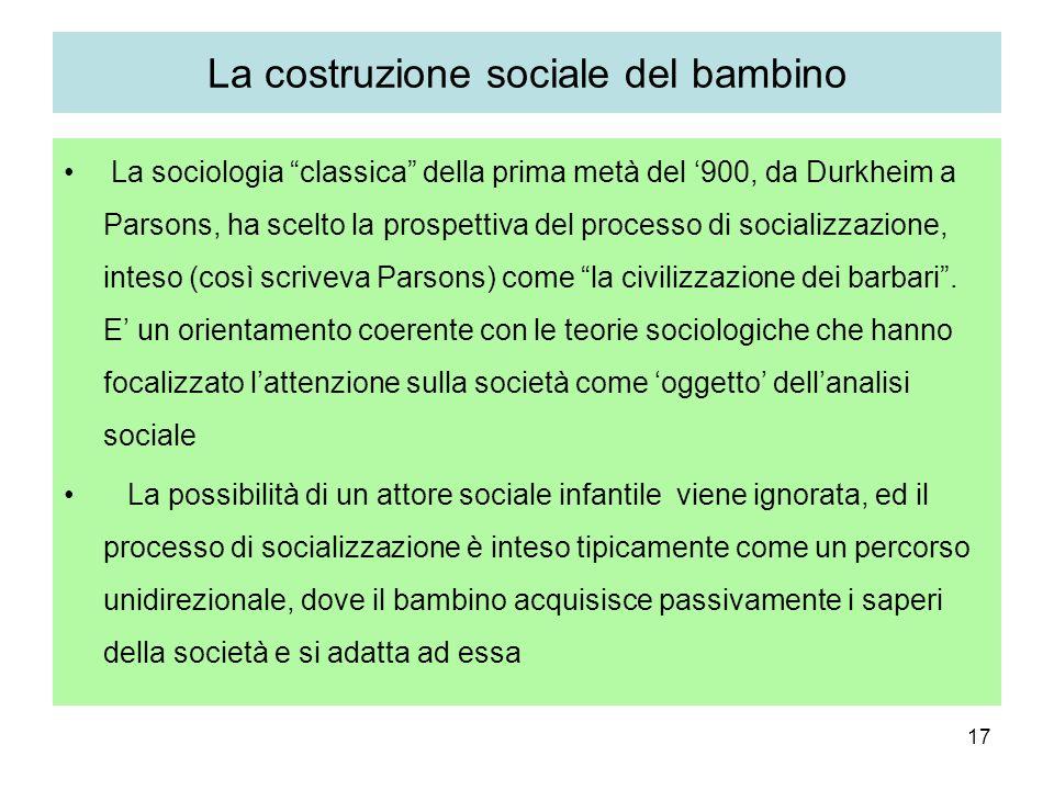 17 La costruzione sociale del bambino La sociologia classica della prima metà del 900, da Durkheim a Parsons, ha scelto la prospettiva del processo di socializzazione, inteso (così scriveva Parsons) come la civilizzazione dei barbari.