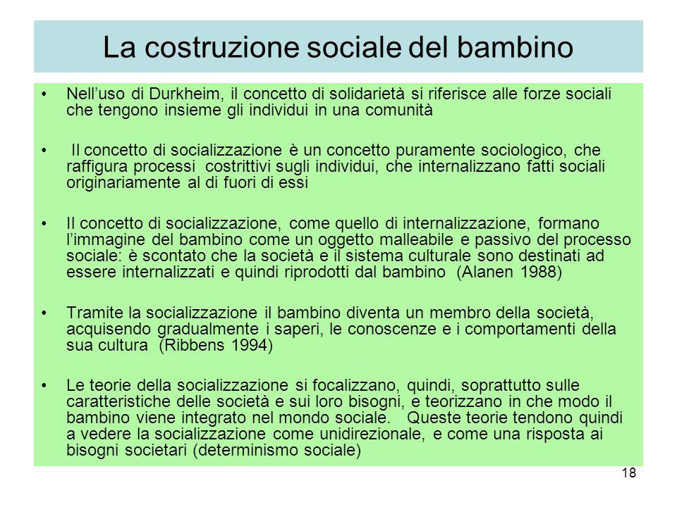 18 La costruzione sociale del bambino Nelluso di Durkheim, il concetto di solidarietà si riferisce alle forze sociali che tengono insieme gli individu