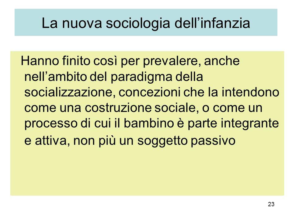 23 La nuova sociologia dellinfanzia Hanno finito così per prevalere, anche nellambito del paradigma della socializzazione, concezioni che la intendono