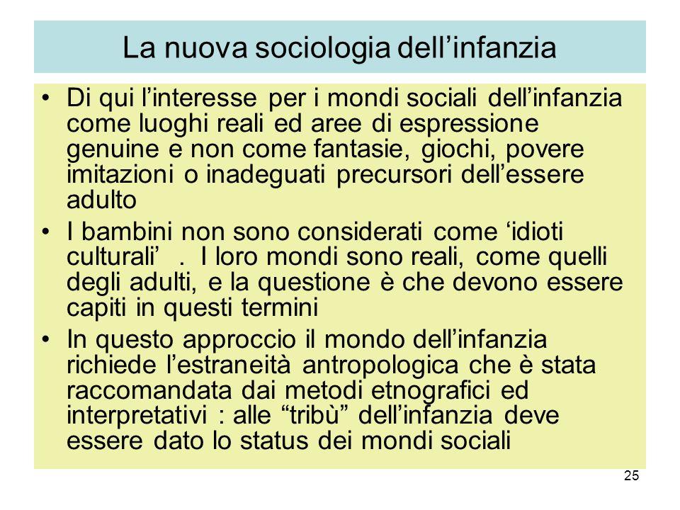 25 La nuova sociologia dellinfanzia Di qui linteresse per i mondi sociali dellinfanzia come luoghi reali ed aree di espressione genuine e non come fan