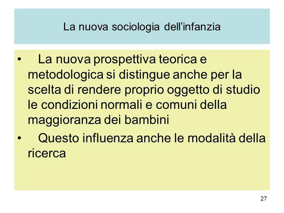 27 La nuova sociologia dellinfanzia La nuova prospettiva teorica e metodologica si distingue anche per la scelta di rendere proprio oggetto di studio