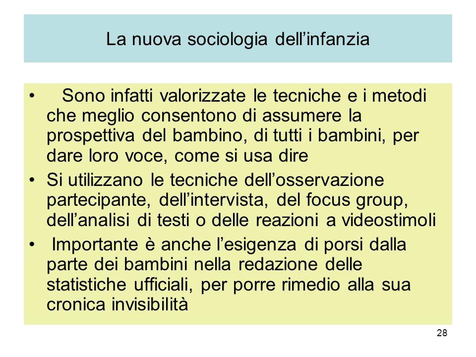 28 La nuova sociologia dellinfanzia Sono infatti valorizzate le tecniche e i metodi che meglio consentono di assumere la prospettiva del bambino, di t