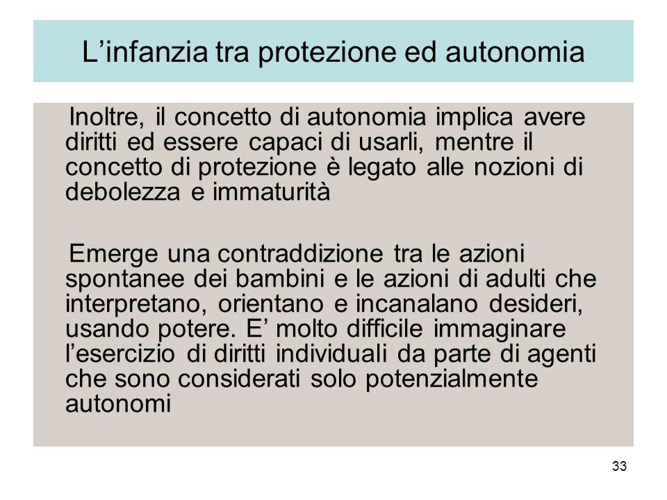 33 Linfanzia tra protezione ed autonomia Inoltre, il concetto di autonomia implica avere diritti ed essere capaci di usarli, mentre il concetto di pro
