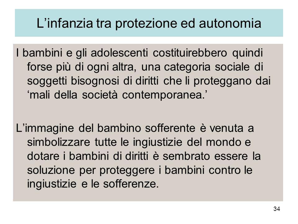34 Linfanzia tra protezione ed autonomia I bambini e gli adolescenti costituirebbero quindi forse più di ogni altra, una categoria sociale di soggetti bisognosi di diritti che li proteggano dai mali della società contemporanea.