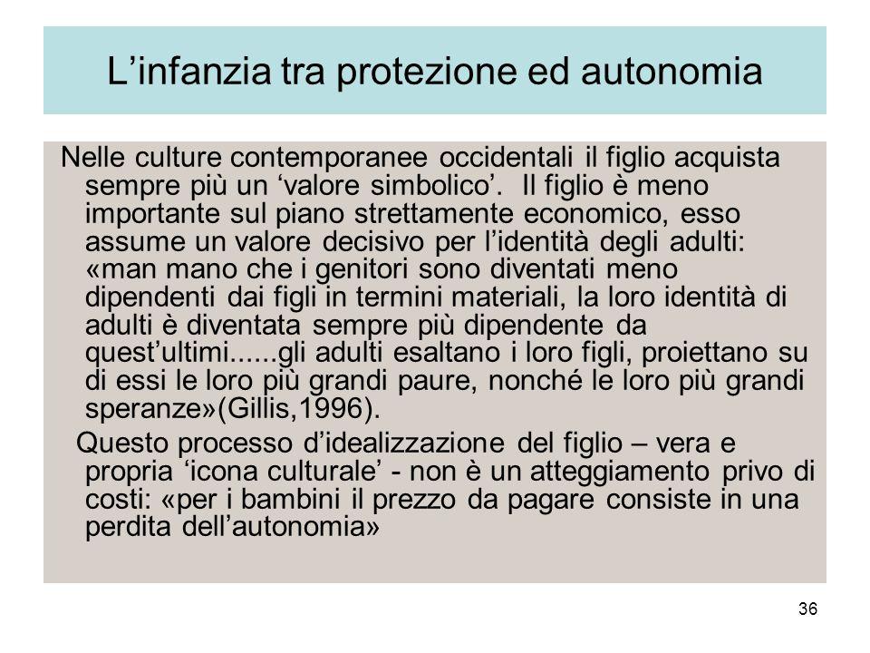 36 Linfanzia tra protezione ed autonomia Nelle culture contemporanee occidentali il figlio acquista sempre più un valore simbolico. Il figlio è meno i