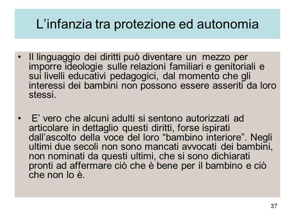 37 Linfanzia tra protezione ed autonomia Il linguaggio dei diritti può diventare un mezzo per imporre ideologie sulle relazioni familiari e genitoriali e sui livelli educativi pedagogici, dal momento che gli interessi dei bambini non possono essere asseriti da loro stessi.