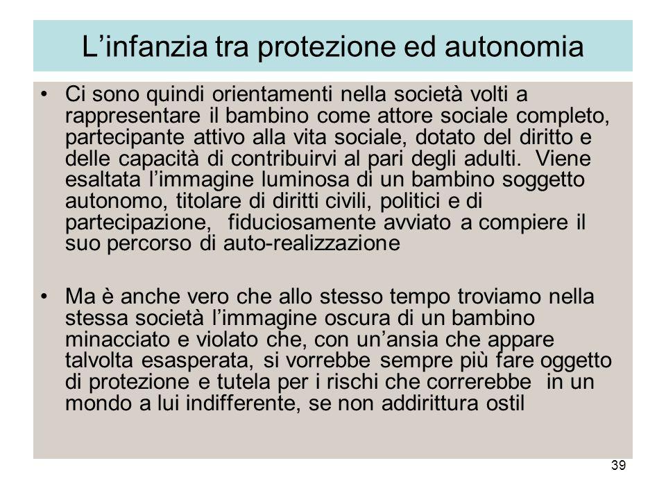 39 Linfanzia tra protezione ed autonomia Ci sono quindi orientamenti nella società volti a rappresentare il bambino come attore sociale completo, part