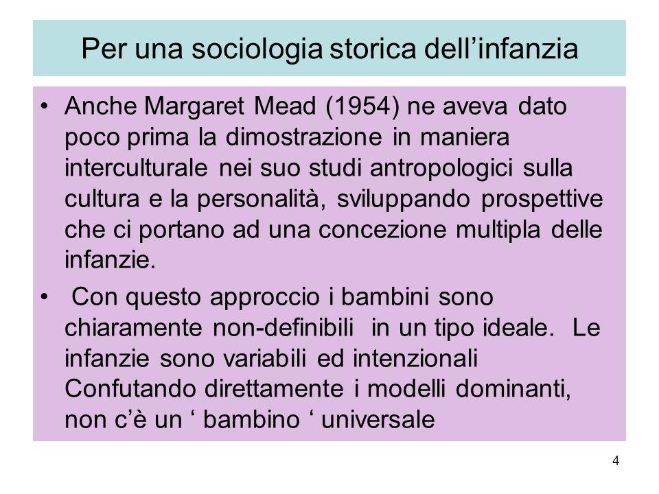 4 Per una sociologia storica dellinfanzia Anche Margaret Mead (1954) ne aveva dato poco prima la dimostrazione in maniera interculturale nei suo studi